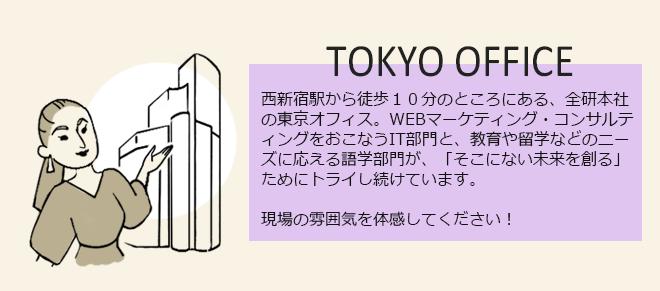 新宿駅西口から徒歩2分のところにある、全研本社の東京オフィス。WEBマーケティング・コンサルティングをおこなうIT部門と、教育や留学などのニーズに応える語学部門が、「そこにない未来を創る」ためにトライし続けています。現場の雰囲気を体感してください!