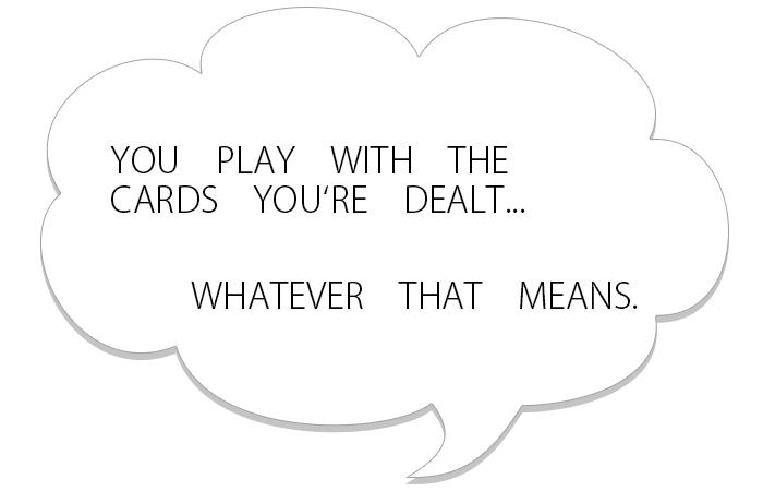 配られたカードで勝負するっきゃないのさ、それがどうゆう意味であれ
